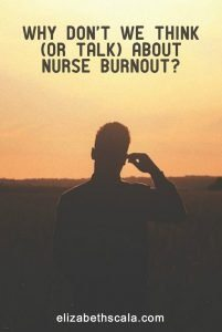 Why Don't We Think (Or Talk) About Nurse Burnout?