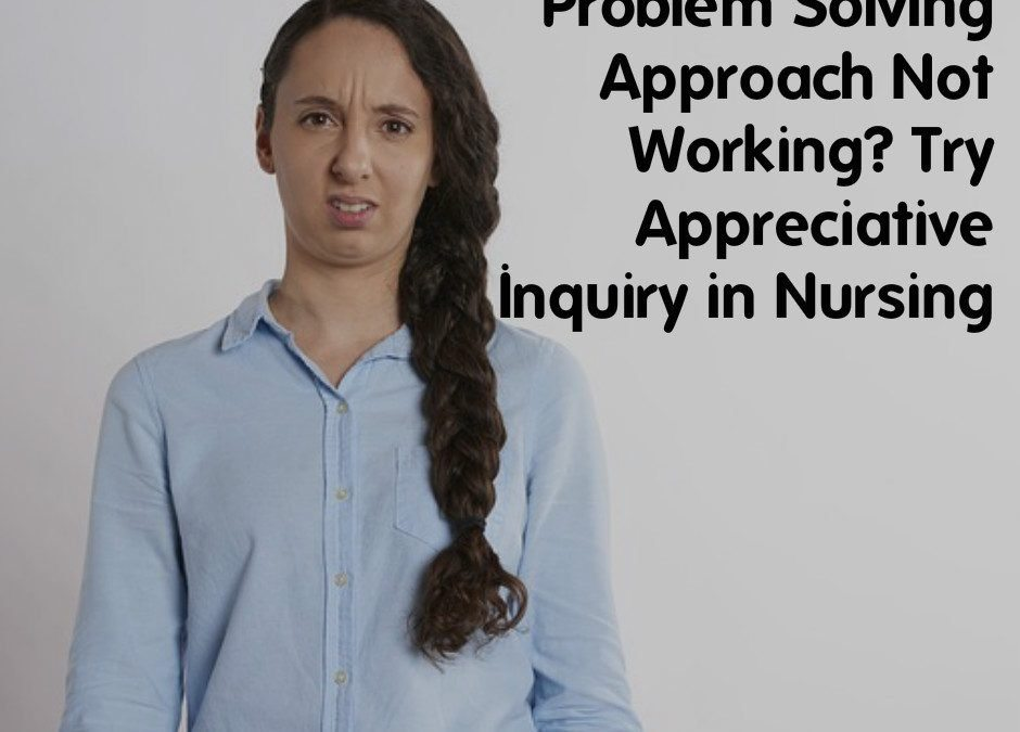 Problem Solving Approach Not Working? Try Appreciative Inquiry in Nursing