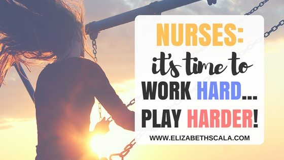 Nurses: It's Time to Work Hard...Play Harder!