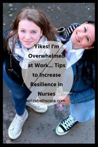 Yikes! I'm Overwhelmed at Work… Tips to Increase Resilience in Nurses