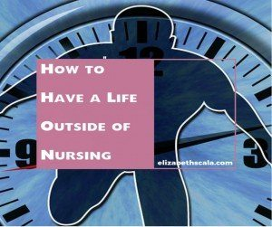 How to Have a Life Outside of Nursing