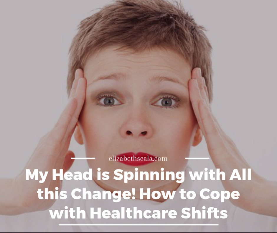 My Head is Spinning with All this Change! How to Cope with Healthcare Shifts
