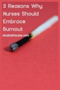 3 Reasons Why Nurses Should Embrace Burnout