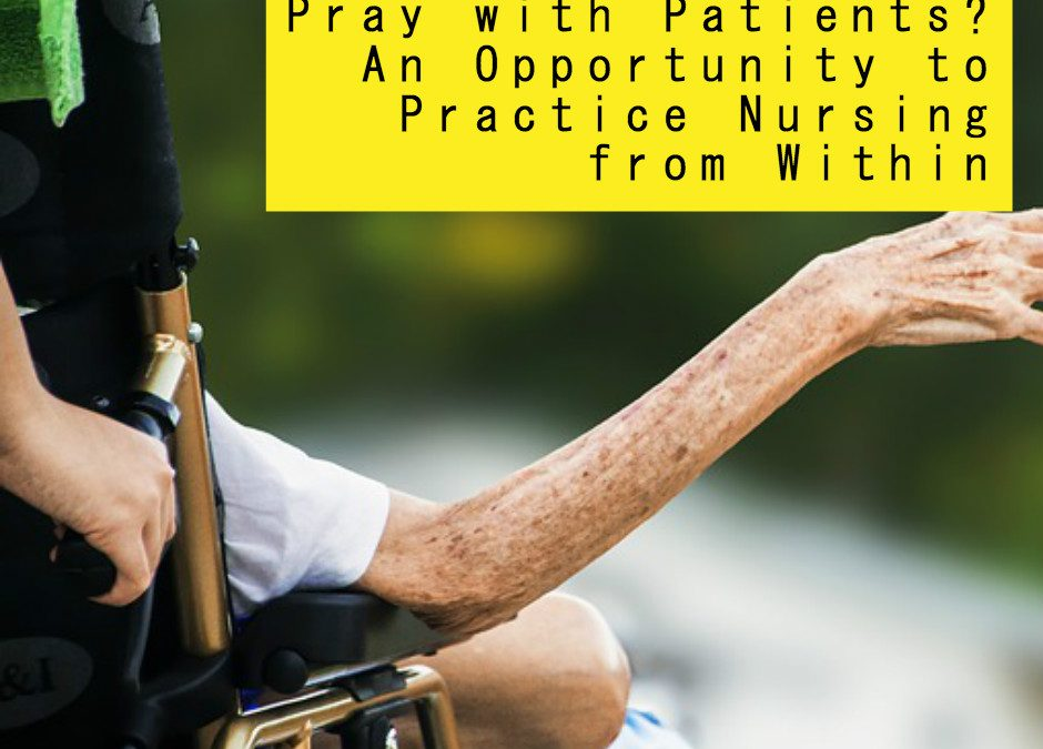 Pray with Patients? An Opportunity to Practice Nursing from Within