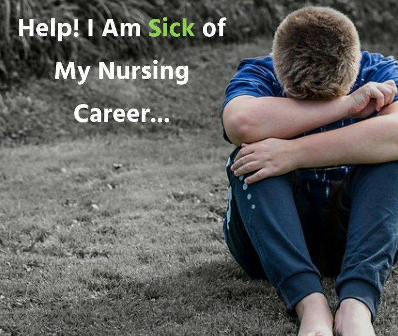 Help! I Am Sick of My Nursing Career…