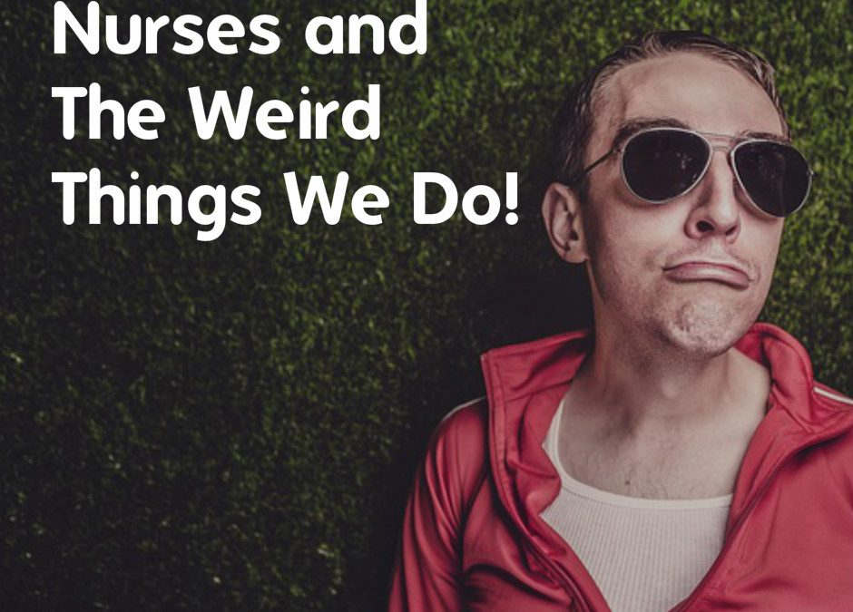 Nurses and The Weird Things We Do!