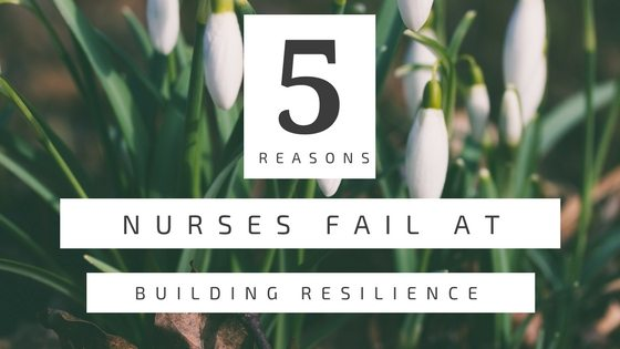 5 Reasons Nurses Fail at Building Resilience In Nursing
