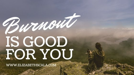 Burnout is Good for You