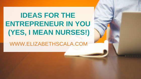 Ideas for the Entrepreneur in You (Yes, I Mean Nurses!)