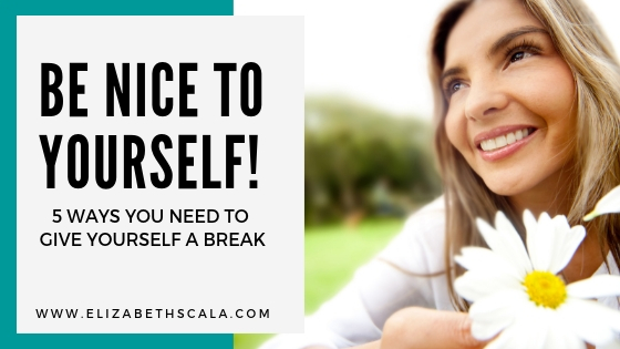 Be Nice To Yourself! 5 Ways You Need to Give Yourself a Break
